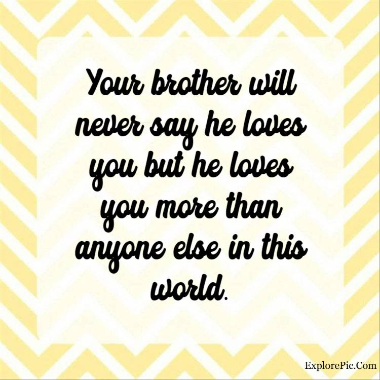 funny brother quotes - Your brother will never say he loves you but he loves you more than anyone else in this world.