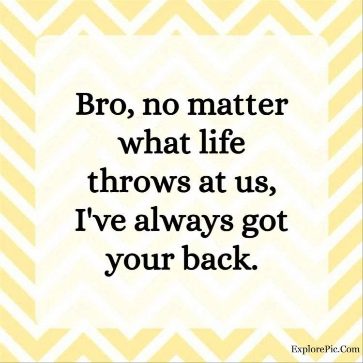 big brother quotes - Bro, no matter what life throws at us, I've always got your back.