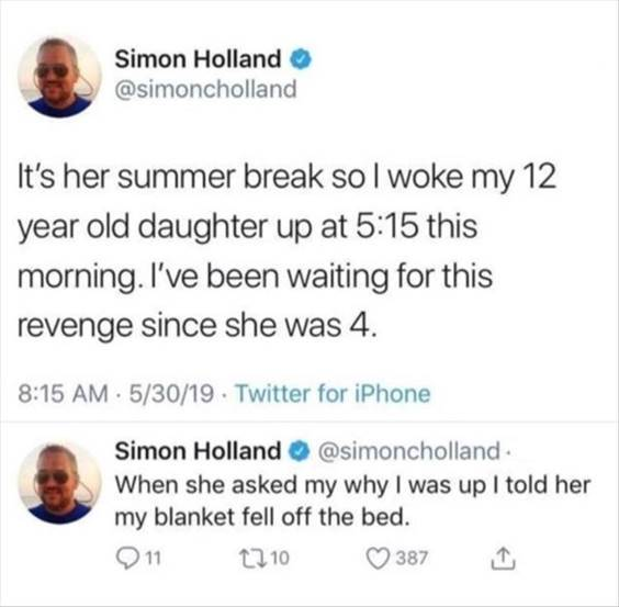 """52 Hilarious Funny Memes Of All Time - Funny Meme Jokes """"It's her summer break so I woke my  year old daughter up at  this morning. I've been waiting for this revenge since she was  When she asked my why I was up I told her my blanket fell off the bed."""""""