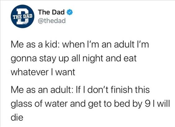 """55 Funniest Twitter Quotes Of The Week - Popular Memes """"Me as a kid: When I'm an adult I'm gonna stay up all night and eat whatever I want Me as an adult: If I don't finish this glass of water and get to bed by I will die"""""""