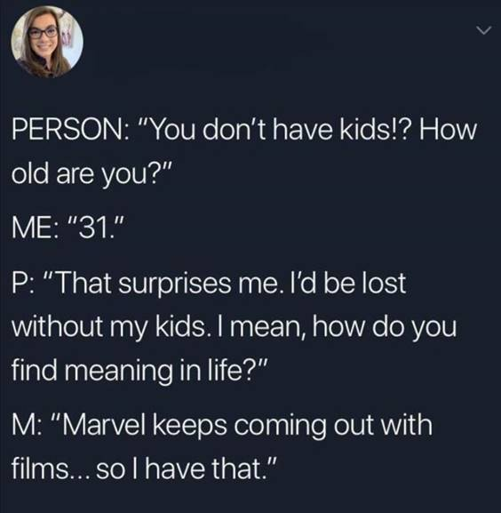 """55 Funniest Twitter Quotes Of The Week - Best Memes Ever Bad Memes """"Person: """"You don't have kids!? How old are you?"""" Me: """" P: """"That surprises me. I'd be lost without my kids. I mean, how do you find meaning in life?"""" M: """"Marvel keeps coming out with films… So I have that."""""""""""