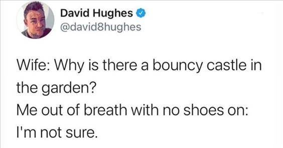 """55 Funniest Twitter Quotes Of The Week - The Funniest Memes In The World """"Wife: Why is there a bouncy castle in the garden? Me out of breath with no shoes on: I'm not sure."""""""