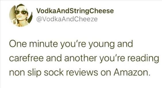 """55 Funniest Twitter Quotes Of The Week - Hilarious Meme """"One minute you're young and carefree and another you're reading non slip sock reviews on Amazon."""""""