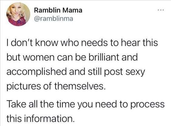 """55 Funniest Twitter Quotes Of The Week - Funniest Memes On The Internet """"I don't know who needs to hear this but women can be brilliant and accomplished and still post sexy pictures of themselves. Take all the time you need to process this information."""""""