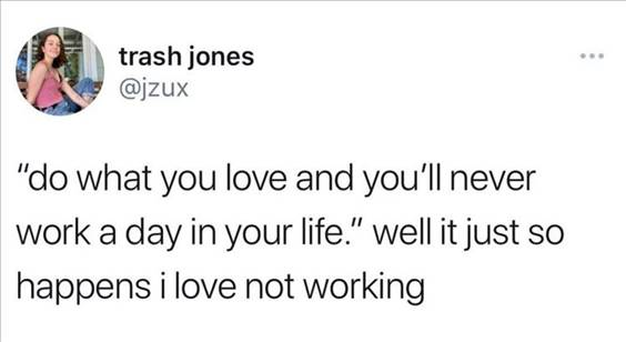 """55 Funniest Twitter Quotes Of The Week - Actually Funny Memes """"Do what you love and you'll never work a day in your life."""" Well it just so happens I love not working"""""""