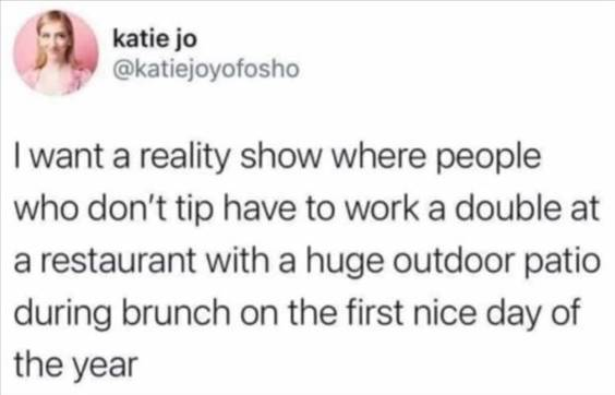 """55 Funniest Twitter Quotes Of The Week - Super Funny Memes """"I want a reality show where people who don't tip have to work a double at a restaurant with a huge outdoor patio during brunch on the first nice day of the year"""""""